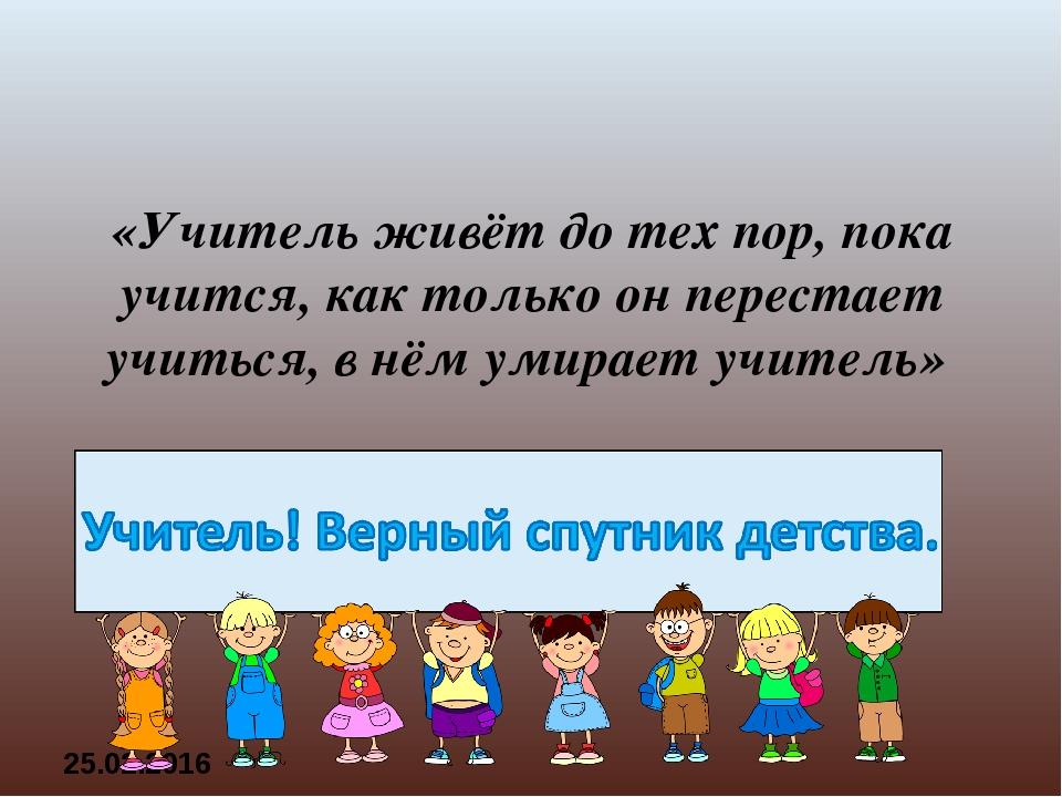 «Учитель живёт до тех пор, пока учится,как только он перестает учиться,в нё...