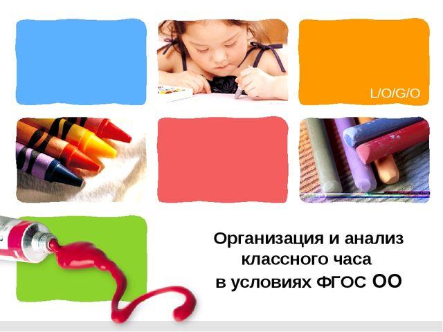 Организация и анализ классного часа в условиях ФГОС ОО L/O/G/O