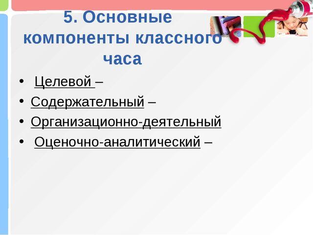 5. Основные компоненты классного часа Целевой – Содержательный – Организацион...