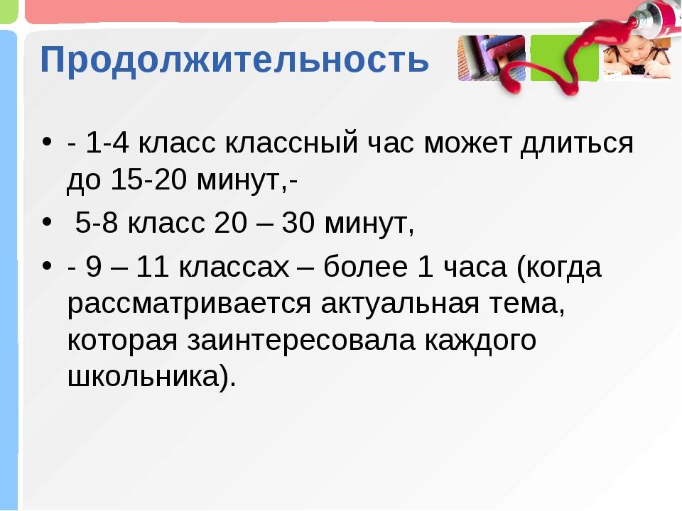 Продолжительность - 1-4 класс классный час может длиться до 15-20 минут,- 5-8...