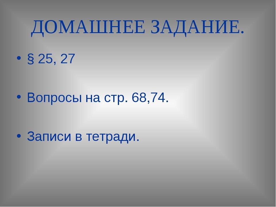 ДОМАШНЕЕ ЗАДАНИЕ. § 25, 27 Вопросы на стр. 68,74. Записи в тетради.