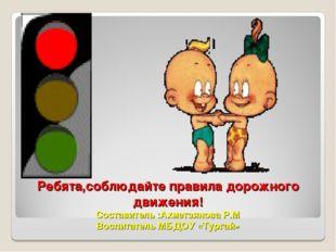 Ребята,соблюдайте правила дорожного движения! Составитель :Ахметзянова Р.М Во