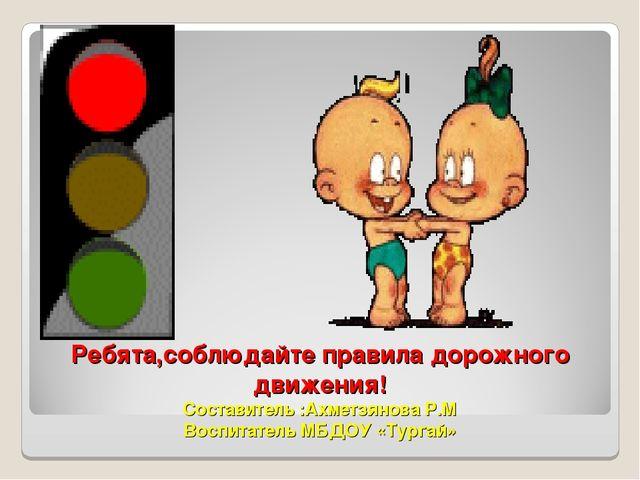 Ребята,соблюдайте правила дорожного движения! Составитель :Ахметзянова Р.М Во...