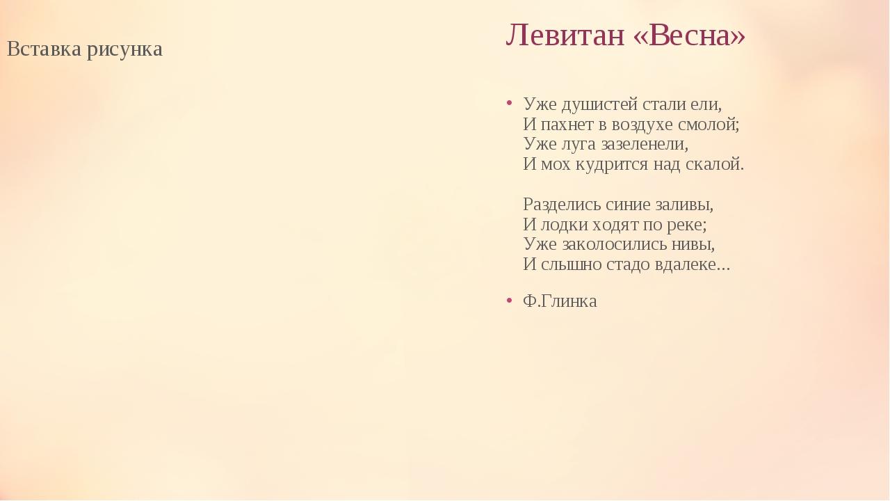 Левитан «Весна» Уже душистей стали ели, И пахнет в воздухе смолой; Уже луга з...