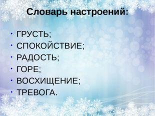 Словарь настроений: ГРУСТЬ; СПОКОЙСТВИЕ; РАДОСТЬ; ГОРЕ; ВОСХИЩЕНИЕ; ТРЕВОГА.