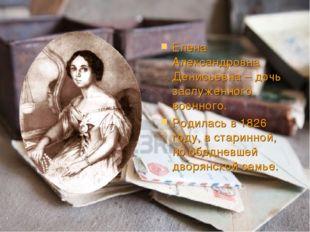 Елена Александровна Денисьевна – дочь заслуженного военного. Родилась в 1826