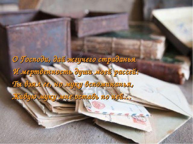 О Господи, дай жгучего страданья И мертвенность души моей рассей: Ты взял ее,...