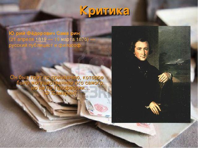 Критика Он был поэт по призванию, которое было могущественнее его самого, но...