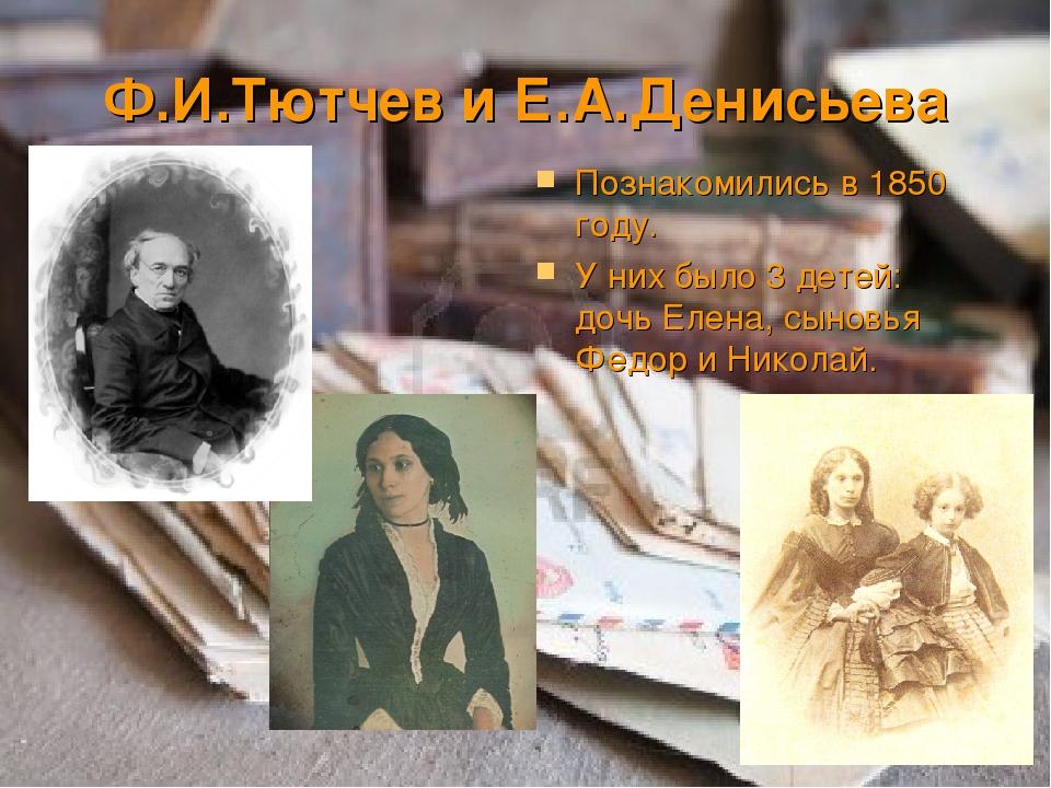 Ф.И.Тютчев и Е.А.Денисьева Познакомились в 1850 году. У них было 3 детей: доч...