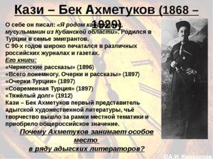 Кази – Бек Ахметуков (1868 – 1929) О себе он писал: «Я родом кабардинец, мусу