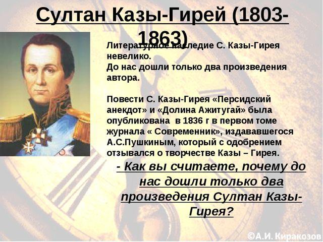 Султан Казы-Гирей (1803-1863) - Как вы считаете, почему до нас дошли только д...