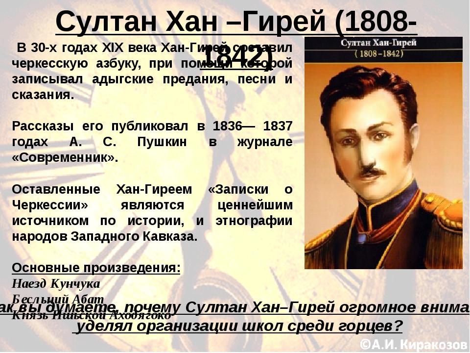 Султан Хан –Гирей (1808-1842) В 30-х годах XIX века Хан-Гирей составил черкес...
