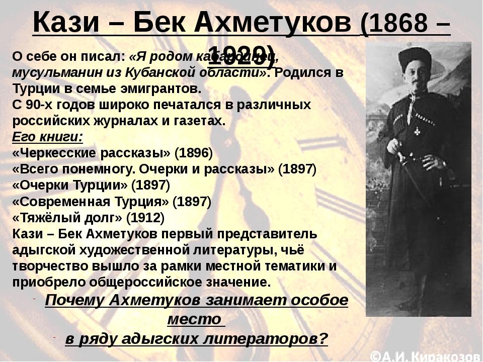 Кази – Бек Ахметуков (1868 – 1929) О себе он писал: «Я родом кабардинец, мусу...