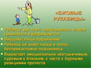 «ЕЖОВЫЕ РУКАВИЦЫ» Ребенку диктуют, приказывают, на нем срываются и разряжаютс