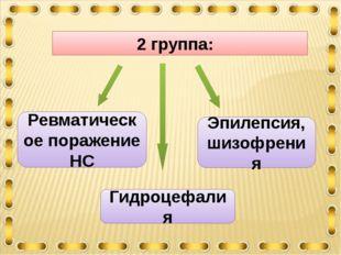 2 группа: Ревматическое поражение НС Эпилепсия, шизофрения Гидроцефалия