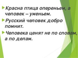 Красна птица опереньем, а человек – уменьем. Русский человек добро помнит. Че
