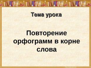 Тема урока Повторение орфограмм в корне слова