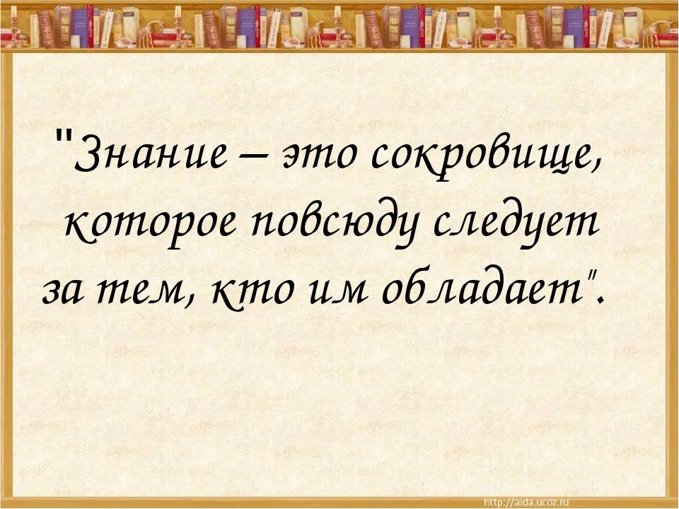 """""""Знание – это сокровище, которое повсюду следует за тем, кто им обладает""""."""