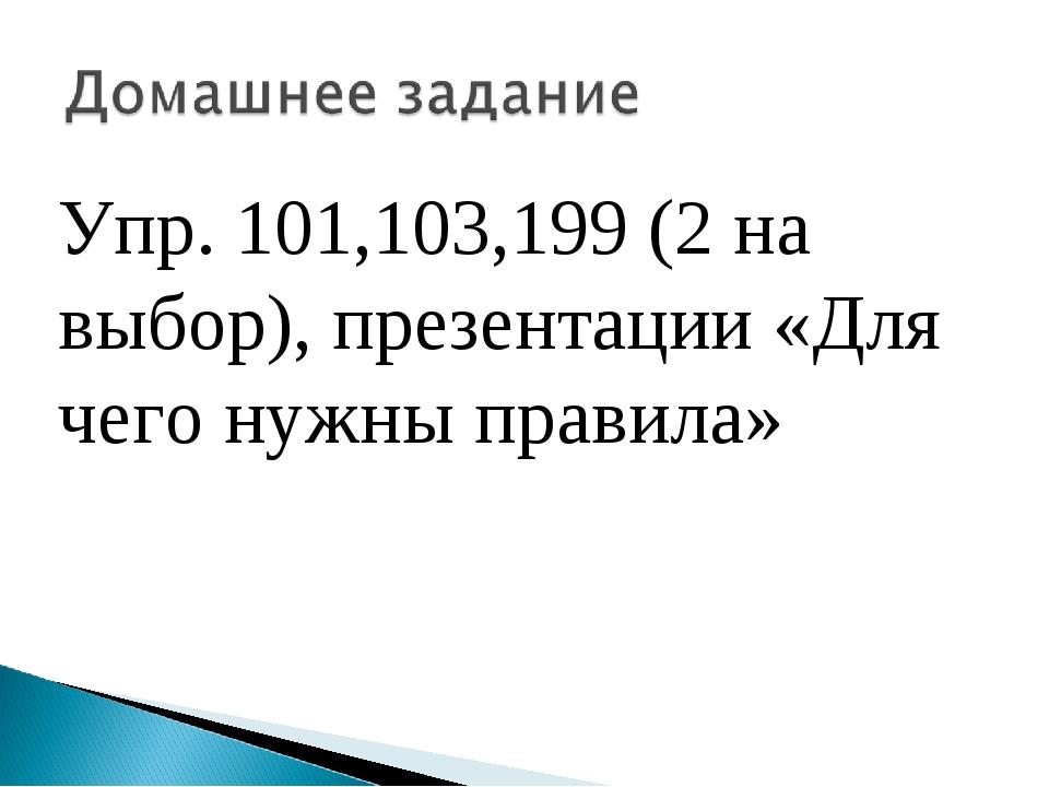 Упр. 101,103,199 (2 на выбор), презентации «Для чего нужны правила»