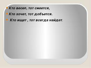 Кто весел, тот смеется, Кто хочет, тот добъется. Кто ищет , тот всегда найдет.
