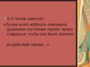 А.П.Чехов советует: «Лучше всего избегать описывать душевное состояние героев