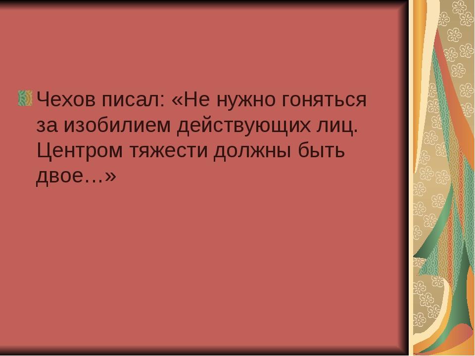 Чехов писал: «Не нужно гоняться за изобилием действующих лиц. Центром тяжести...