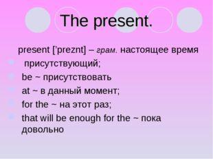 The present. present ['preznt] – грам. настоящее время присутствующий; be ~ п