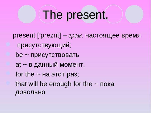 The present. present ['preznt] – грам. настоящее время присутствующий; be ~ п...