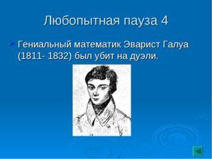 Любопытная пауза 4 Гениальный математик Эварист Галуа (1811- 1832) был убит н