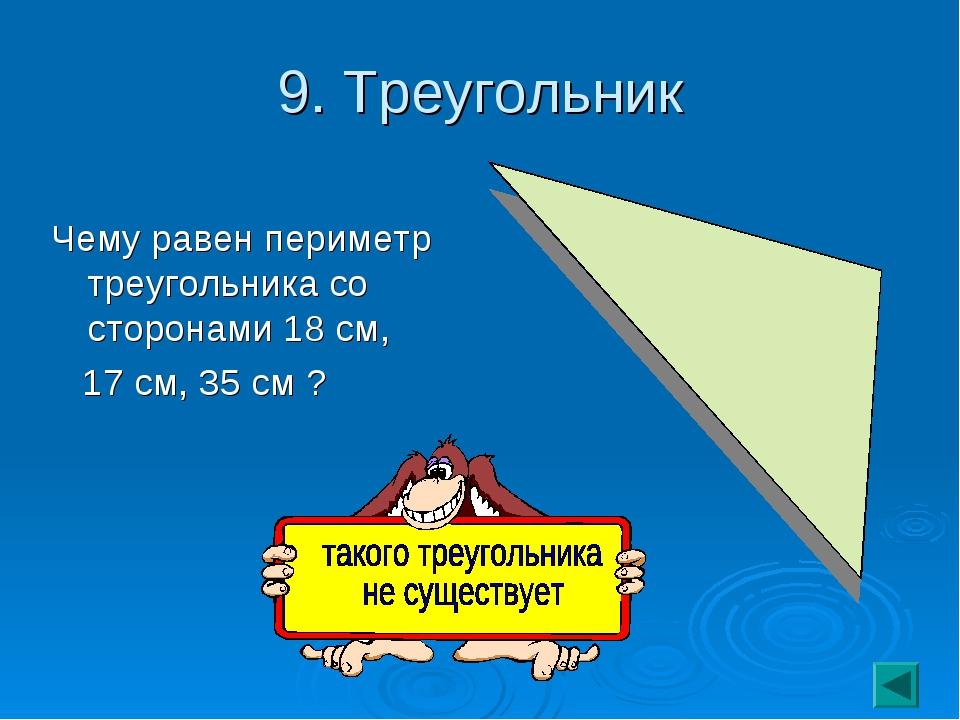 9. Треугольник Чему равен периметр треугольника со сторонами 18 см, 17 см, 35...