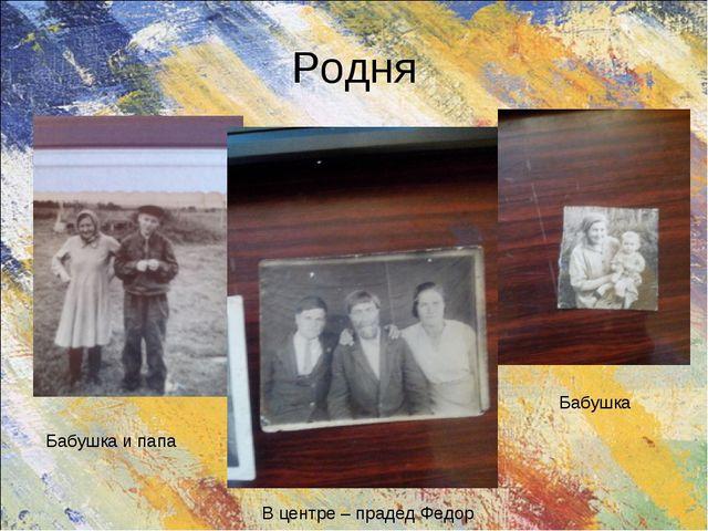 Родня Бабушка и папа В центре – прадед Федор Бабушка