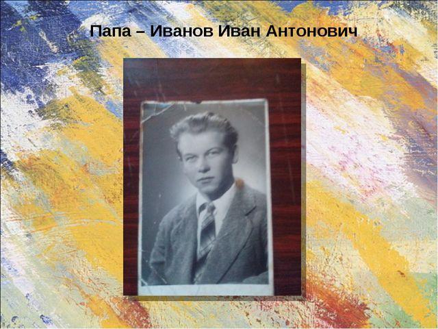 Папа – Иванов Иван Антонович