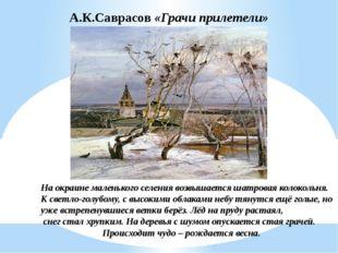А.К.Саврасов «Грачи прилетели» На окраине маленького селения возвышается шатр