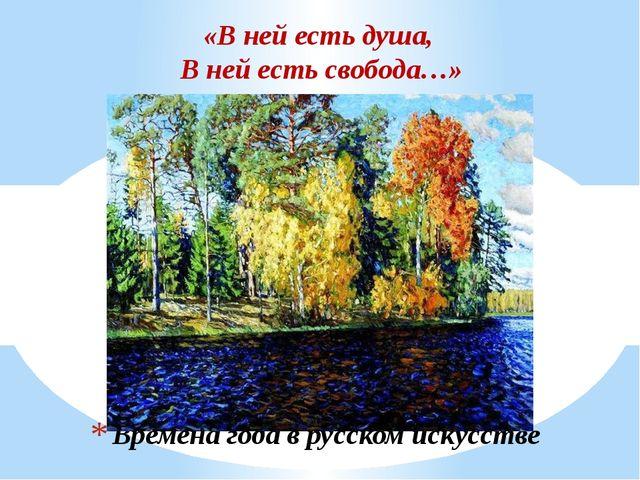 Времена года в русском искусстве «В ней есть душа, В ней есть свобода…»
