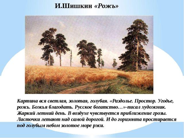 И.Шишкин «Рожь» Картина вся светлая, золотая, голубая. «Раздолье. Простор. Уг...