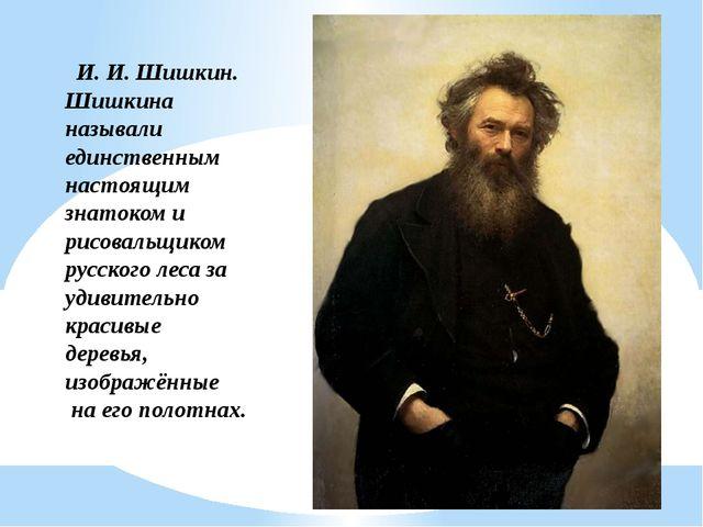 И. И. Шишкин. Шишкина называли единственным настоящим знатоком и рисовальщико...