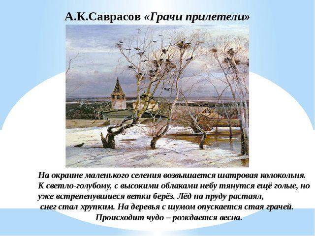А.К.Саврасов «Грачи прилетели» На окраине маленького селения возвышается шатр...