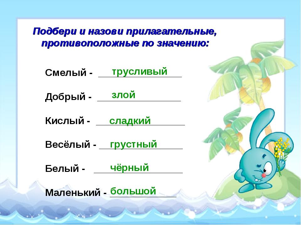 Подбери и назови прилагательные, противоположные по значению: Смелый - ______...