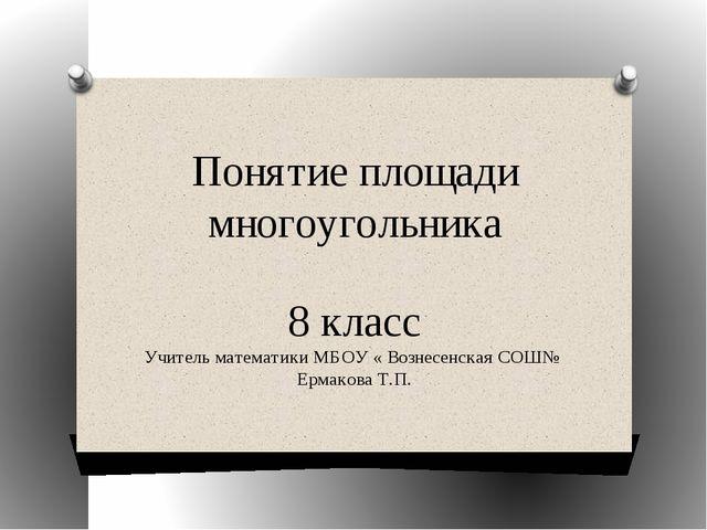 Понятие площади многоугольника 8 класс Учитель математики МБОУ « Вознесенская...