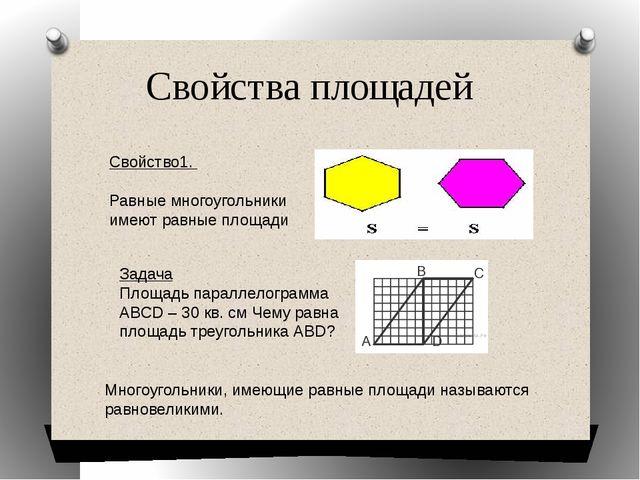 Свойства площадей Свойство1. Равные многоугольники имеют равные площади Задач...