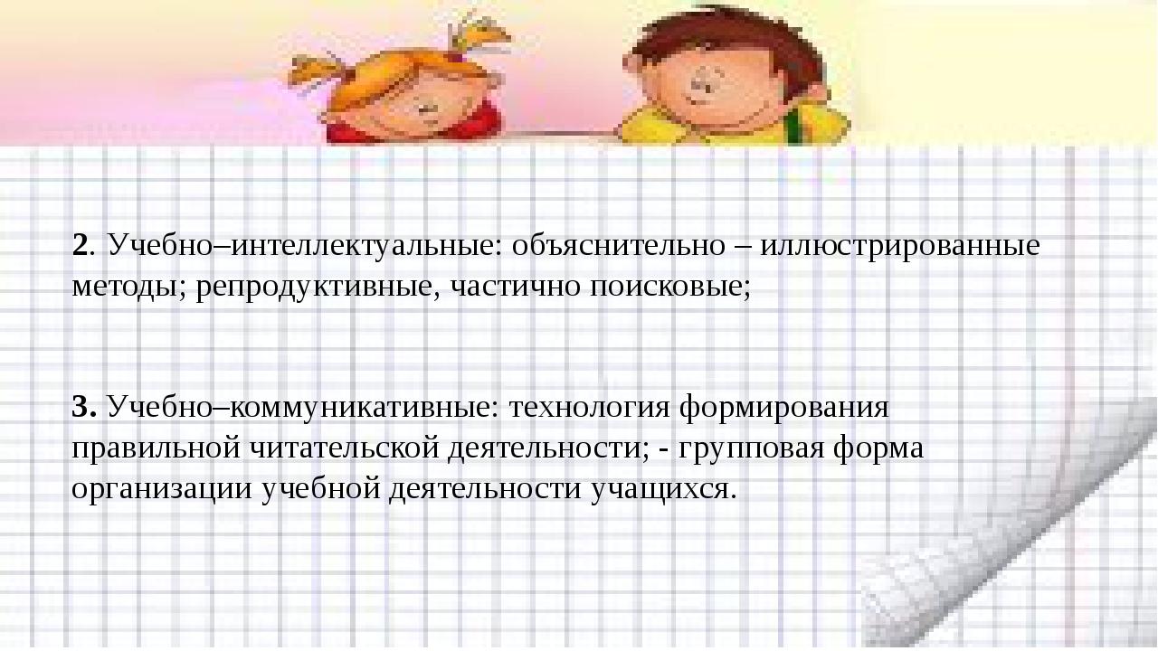 2. Учебно–интеллектуальные: объяснительно – иллюстрированные методы; репро...