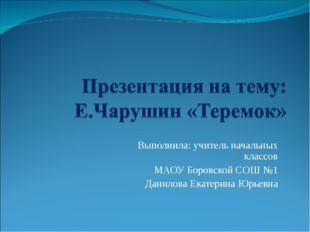 Выполнила: учитель начальных классов МАОУ Боровской СОШ №1 Данилова Екатерина