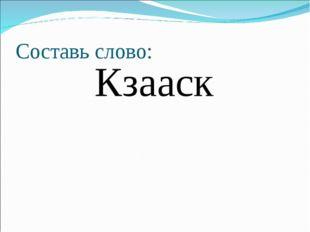 Составь слово: Кзааск