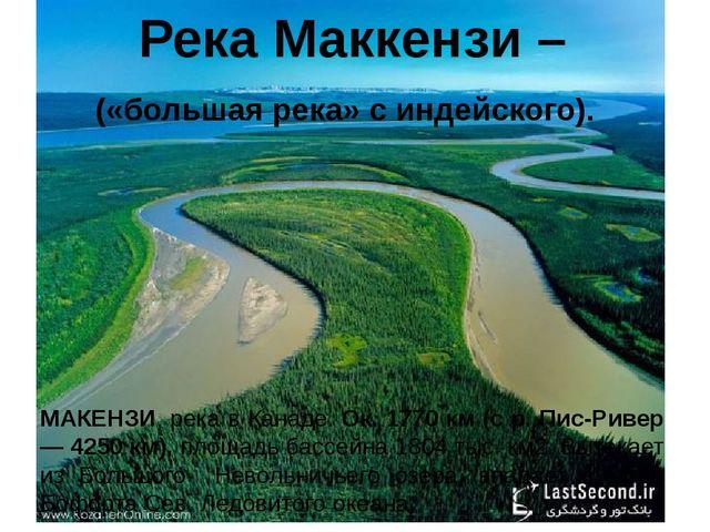 Река Маккензи – («большая река» с индейского). МАКЕНЗИ, река в Канаде. Ок. 17...