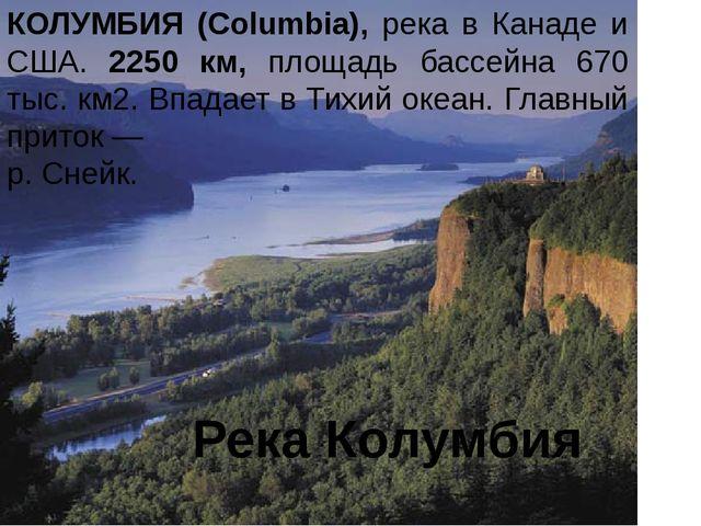 Река Колумбия КОЛУМБИЯ (Columbia), река в Канаде и США. 2250 км, площадь басс...