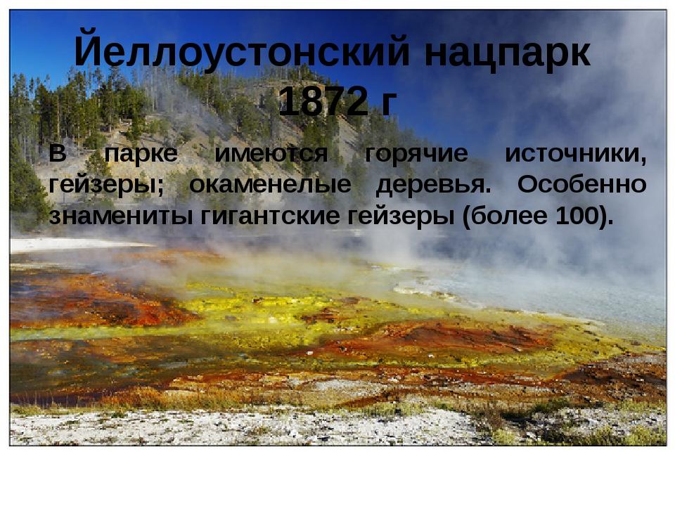 Йеллоустонский нацпарк 1872 г В парке имеются горячие источники, гейзеры; ока...