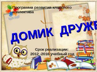 ДОМИК ДРУЖБЫ Программа развития классного коллектива Срок реализации: 2012 -