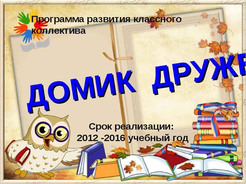 ДОМИК ДРУЖБЫ Программа развития классного коллектива Срок реализации: 2012 -...