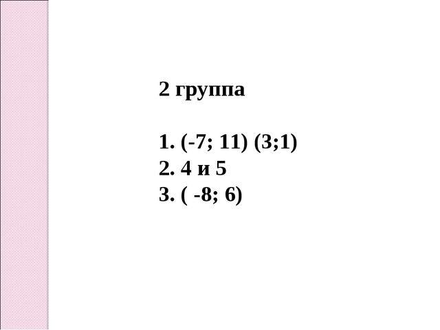 2 группа 1. (-7; 11) (3;1) 2. 4 и 5 3. ( -8; 6)