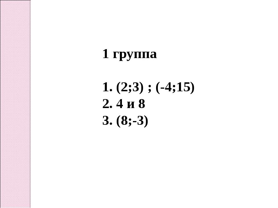 1 группа (2;3) ; (-4;15) 4 и 8 (8;-3)